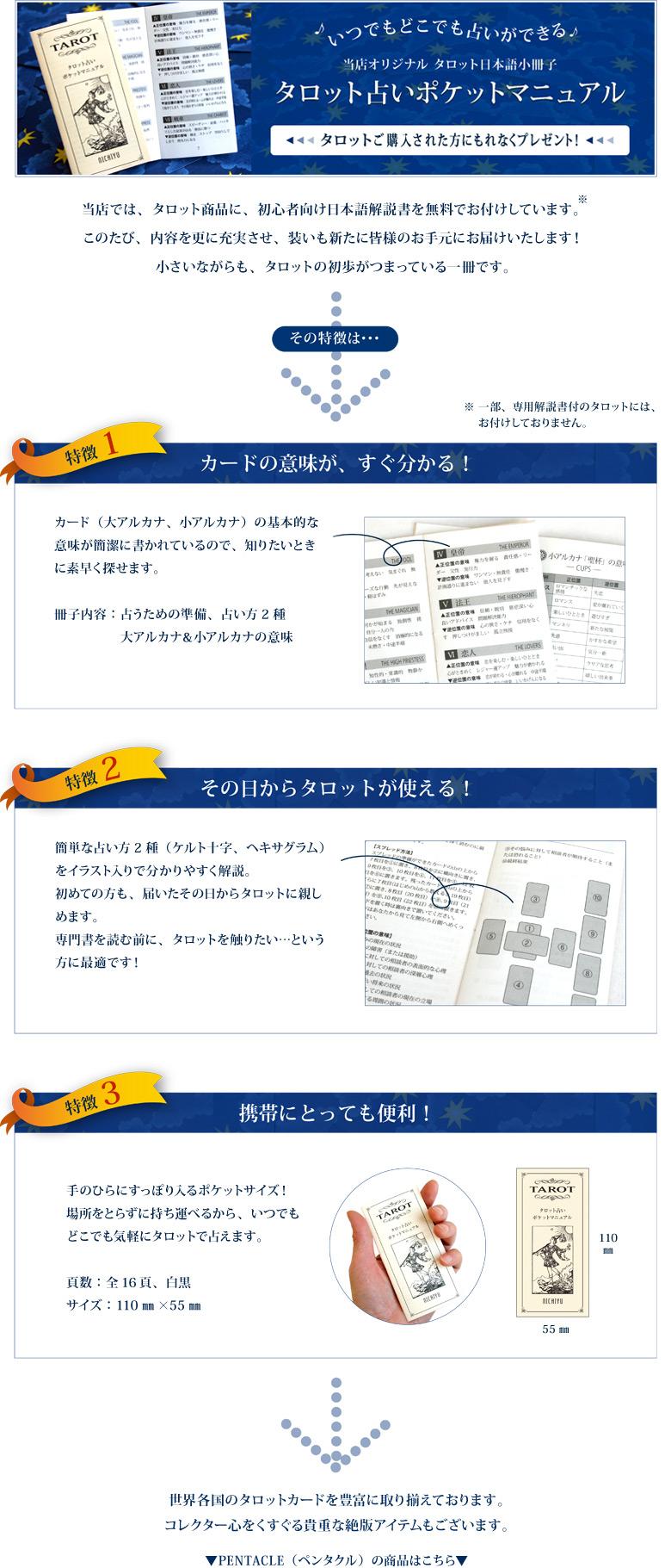 ♪いつでもどこでも占いができる♪当店オリジナル タロット日本語小冊子「タロット占いポケットマニュアル」タロットに無料でお付けしています!  <特徴1> カードの意味が、すぐ分かる! カード(大アルカナ、小アルカナ)の基本的な意味が簡潔に書かれているので、知りたいときに素早く探せます。  <特徴2> その日からタロットが使える! 簡単な占い方2種(ケルト十字、ヘキサグラム)をイラスト入りで分かりやすく解説。 初めての方も、届いたその日からタロットに親しめます。 専門書を読む前に、タロットを触りたい…という方に最適です!  <特徴3> 携帯にとっても便利! 手のひらにすっぽり入るポケットサイズ! 場所をとらずに持ち運べるから、いつでもどこでも気軽にタロットで占えます。